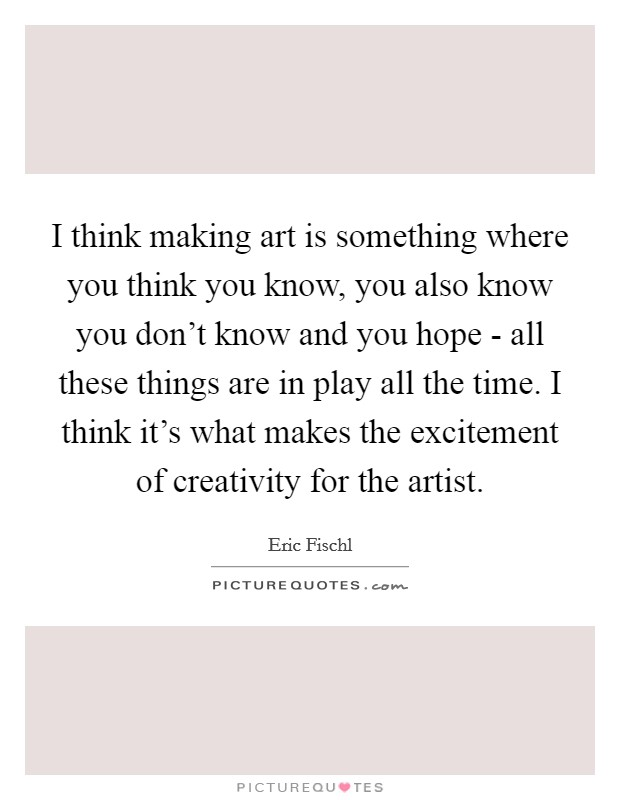 I think making art is something where you think you know, you also know you don't know and you hope - all these things are in play all the time. I think it's what makes the excitement of creativity for the artist. Picture Quote #1