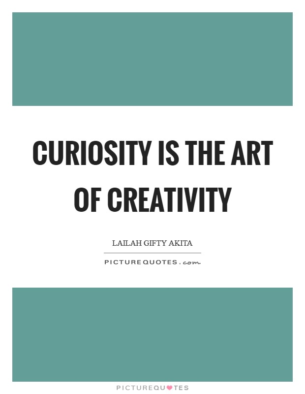 Curiosity is the art of creativity Picture Quote #1