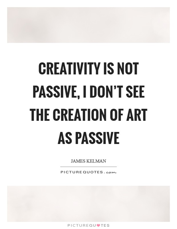 Creativity is not passive, I don't see the creation of art as passive Picture Quote #1