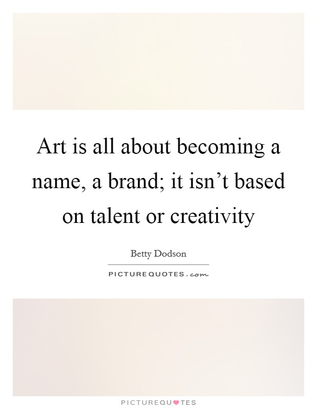 Art is all about becoming a name, a brand; it isn't based on talent or creativity Picture Quote #1
