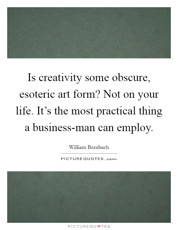 Is creativity some obscure, esoteric art form? Not on your life. It's the most practical thing a business-man can employ Picture Quote #1