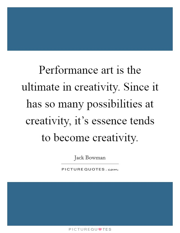 Performance art is the ultimate in creativity. Since it has so many possibilities at creativity, it's essence tends to become creativity Picture Quote #1
