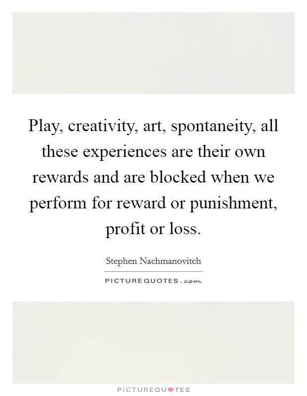 Play, creativity, art, spontaneity, all these experiences are their own rewards and are blocked when we perform for reward or punishment, profit or loss Picture Quote #1