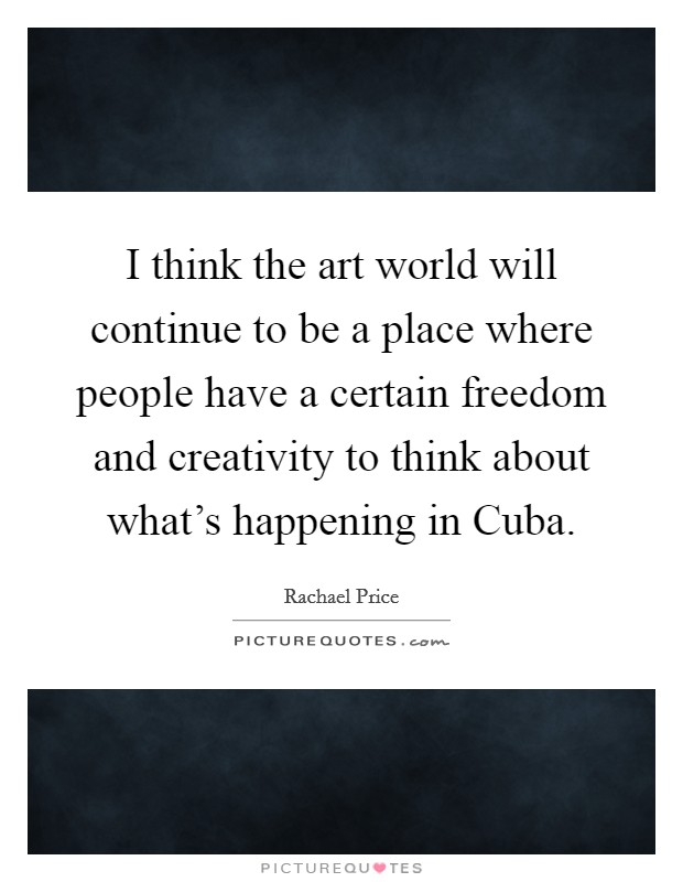 I think the art world will continue to be a place where people have a certain freedom and creativity to think about what's happening in Cuba Picture Quote #1