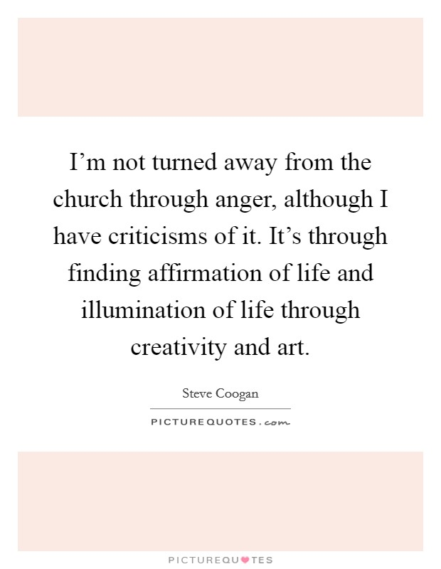 I'm not turned away from the church through anger, although I have criticisms of it. It's through finding affirmation of life and illumination of life through creativity and art Picture Quote #1