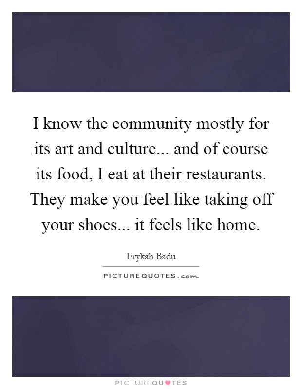 I know the community mostly for its art and culture... and of course its food, I eat at their restaurants. They make you feel like taking off your shoes... it feels like home Picture Quote #1
