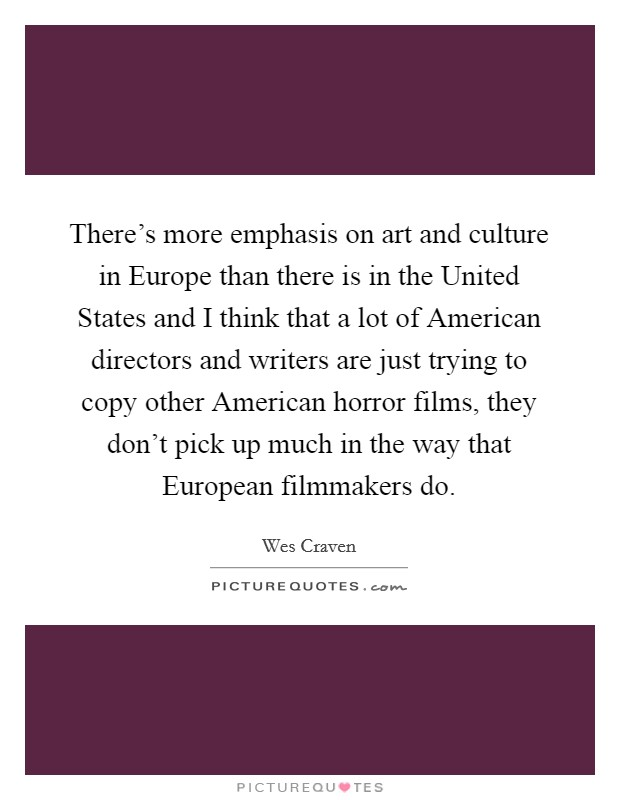 There's more emphasis on art and culture in Europe than there is in the United States and I think that a lot of American directors and writers are just trying to copy other American horror films, they don't pick up much in the way that European filmmakers do. Picture Quote #1