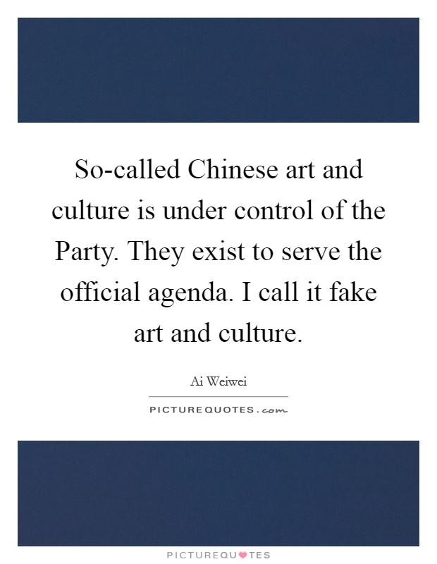 So-called Chinese art and culture is under control of the Party. They exist to serve the official agenda. I call it fake art and culture Picture Quote #1