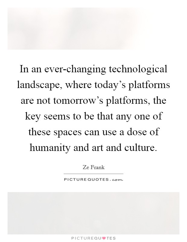 In an ever-changing technological landscape, where today's platforms are not tomorrow's platforms, the key seems to be that any one of these spaces can use a dose of humanity and art and culture Picture Quote #1