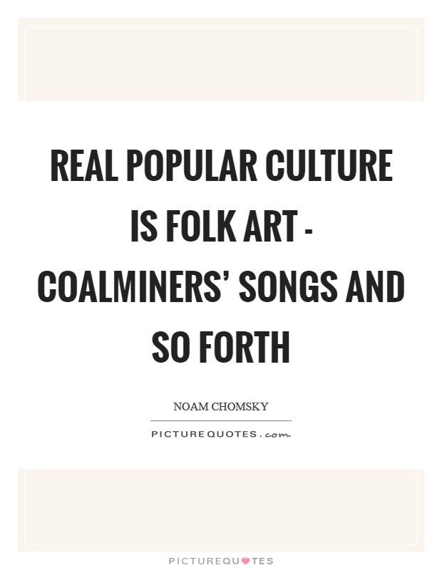 Real popular culture is folk art - coalminers' songs and so forth Picture Quote #1