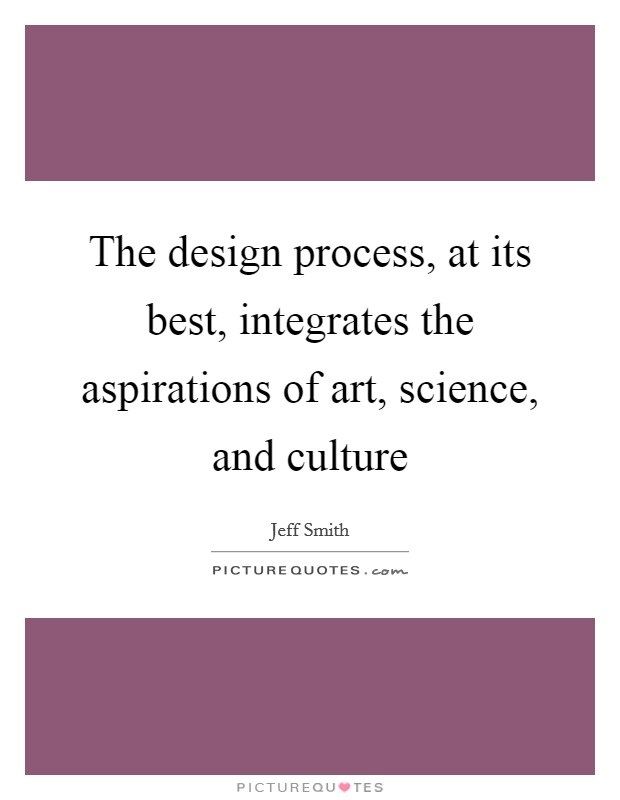 The design process, at its best, integrates the aspirations of art, science, and culture Picture Quote #1