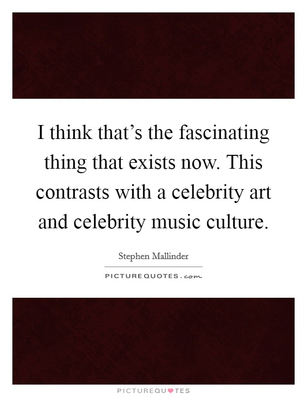 I think that's the fascinating thing that exists now. This contrasts with a celebrity art and celebrity music culture Picture Quote #1