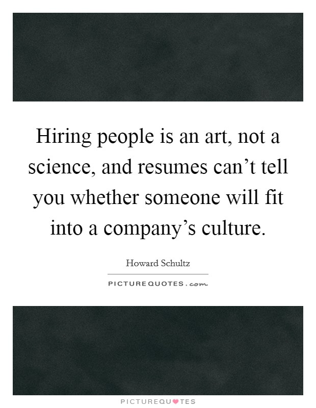 Hiring people is an art, not a science, and resumes can't tell you whether someone will fit into a company's culture Picture Quote #1