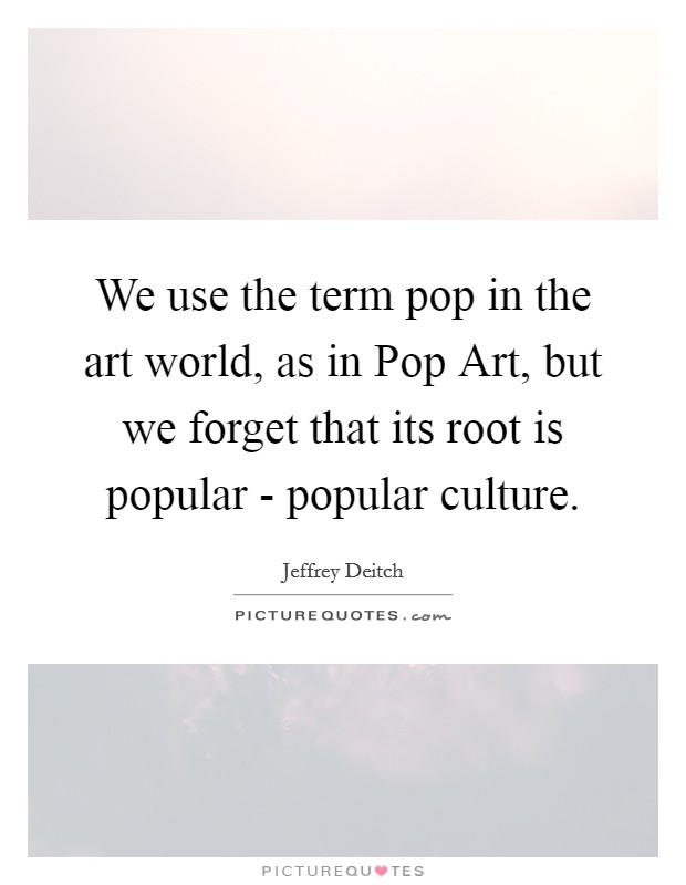 We use the term pop in the art world, as in Pop Art, but we forget that its root is popular - popular culture Picture Quote #1