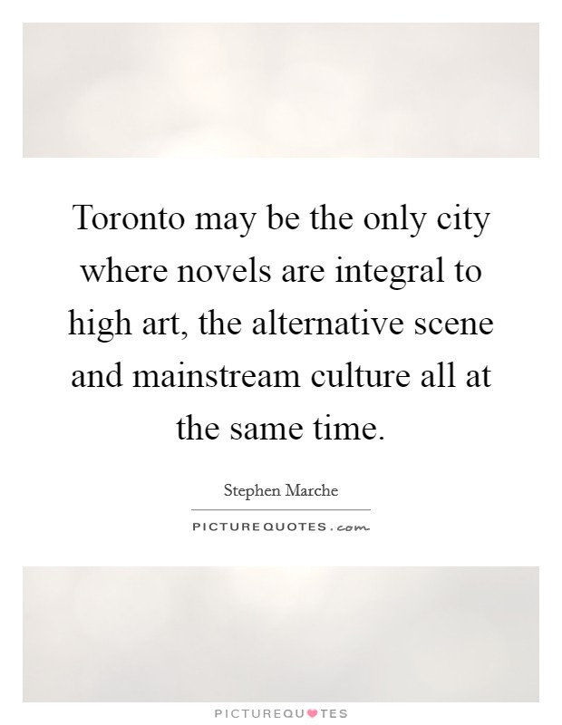 Toronto may be the only city where novels are integral to high art, the alternative scene and mainstream culture all at the same time Picture Quote #1