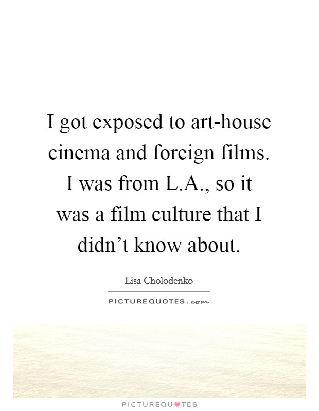 I got exposed to art-house cinema and foreign films. I was from L.A., so it was a film culture that I didn't know about. Picture Quote #1