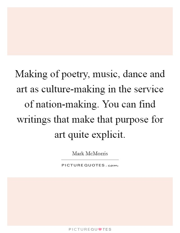 Making of poetry, music, dance and art as culture-making in the service of nation-making. You can find writings that make that purpose for art quite explicit Picture Quote #1