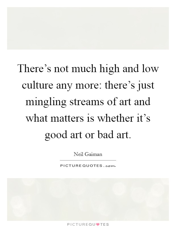 There's not much high and low culture any more: there's just mingling streams of art and what matters is whether it's good art or bad art Picture Quote #1