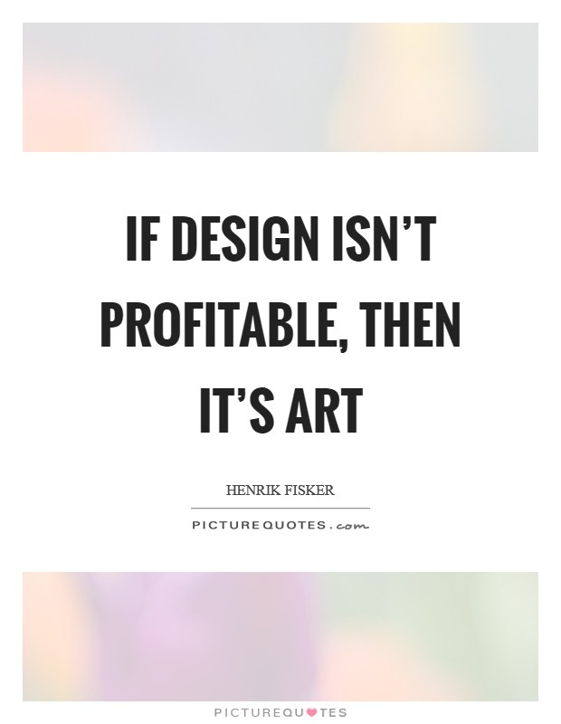 If design isn't profitable, then it's art Picture Quote #1