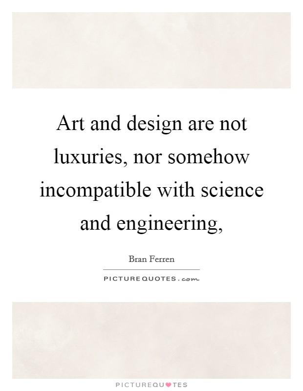 Art and design are not luxuries, nor somehow incompatible with science and engineering, Picture Quote #1