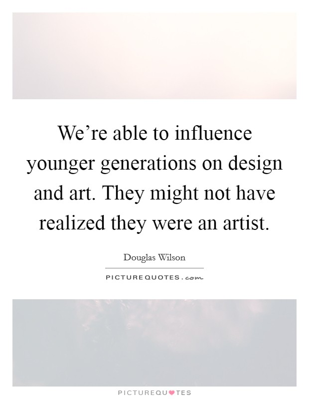 We're able to influence younger generations on design and art. They might not have realized they were an artist Picture Quote #1