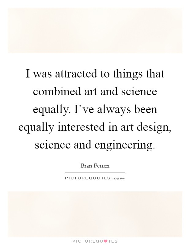 I was attracted to things that combined art and science equally. I've always been equally interested in art design, science and engineering Picture Quote #1