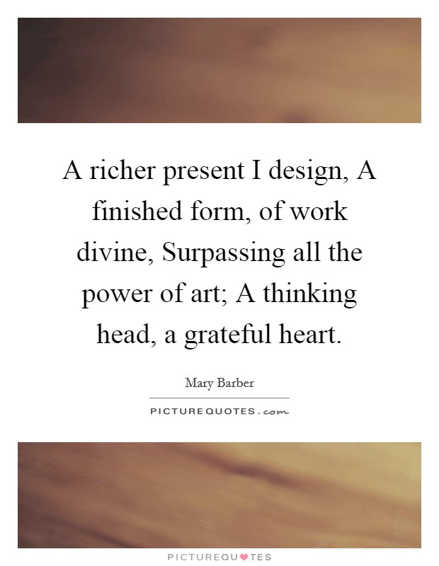 A richer present I design, A finished form, of work divine, Surpassing all the power of art; A thinking head, a grateful heart Picture Quote #1