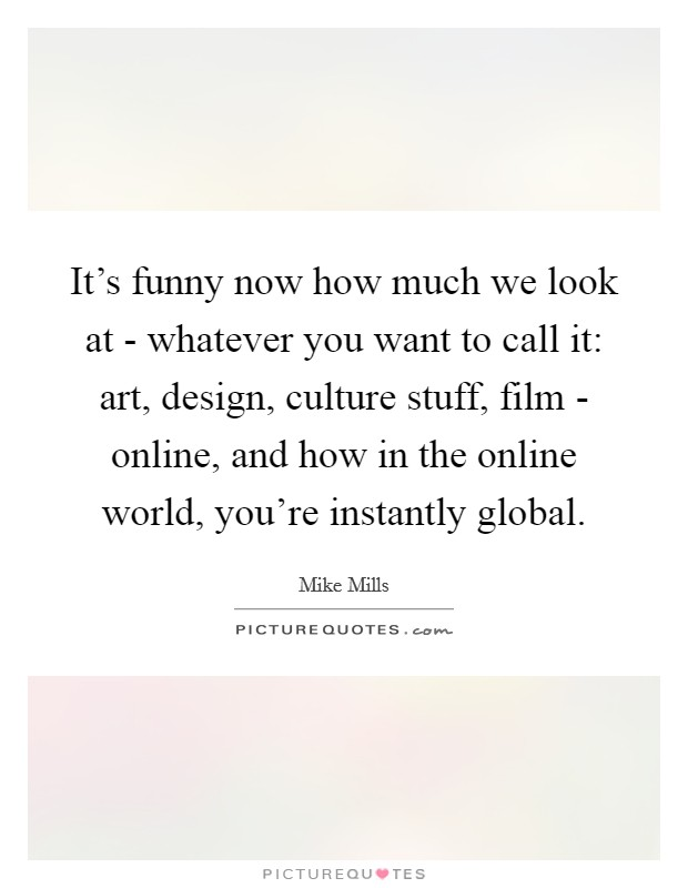 It's funny now how much we look at - whatever you want to call it: art, design, culture stuff, film - online, and how in the online world, you're instantly global Picture Quote #1