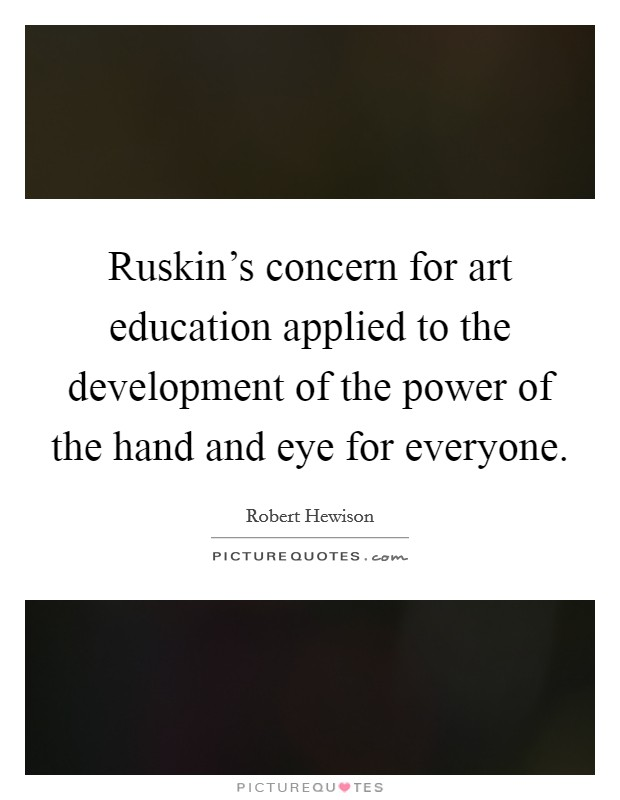 Ruskin's concern for art education applied to the development of the power of the hand and eye for everyone Picture Quote #1