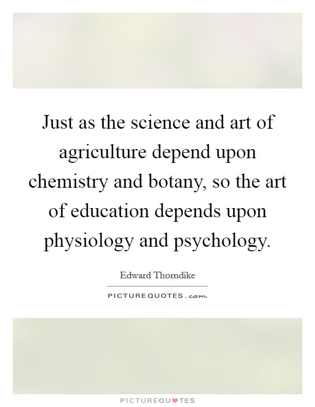 Just as the science and art of agriculture depend upon chemistry and botany, so the art of education depends upon physiology and psychology Picture Quote #1