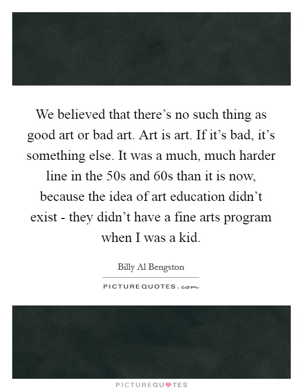 We believed that there's no such thing as good art or bad art. Art is art. If it's bad, it's something else. It was a much, much harder line in the  50s and  60s than it is now, because the idea of art education didn't exist - they didn't have a fine arts program when I was a kid Picture Quote #1