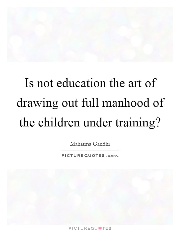 Is not education the art of drawing out full manhood of the children under training? Picture Quote #1