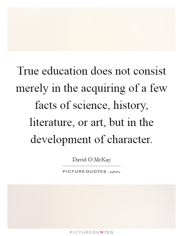 True education does not consist merely in the acquiring of a few facts of science, history, literature, or art, but in the development of character Picture Quote #1