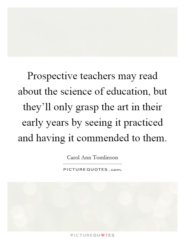 Prospective teachers may read about the science of education, but they'll only grasp the art in their early years by seeing it practiced and having it commended to them Picture Quote #1
