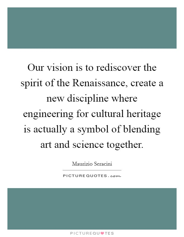 Our vision is to rediscover the spirit of the Renaissance, create a new discipline where engineering for cultural heritage is actually a symbol of blending art and science together Picture Quote #1
