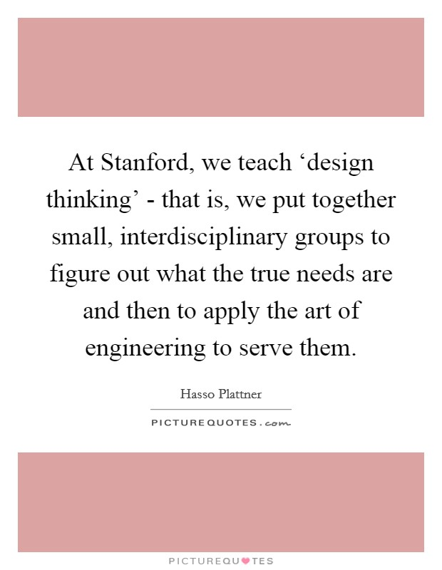 At Stanford, we teach 'design thinking' - that is, we put together small, interdisciplinary groups to figure out what the true needs are and then to apply the art of engineering to serve them Picture Quote #1