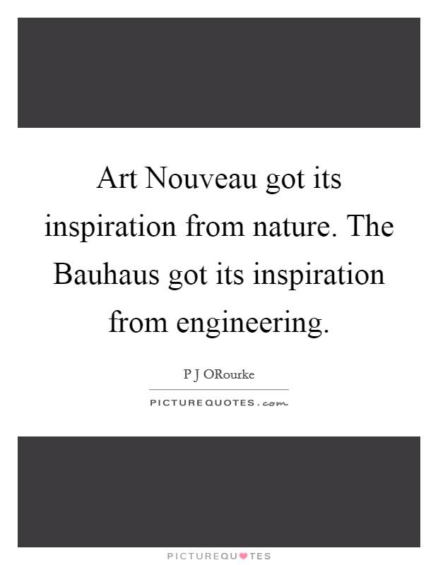 Art Nouveau got its inspiration from nature. The Bauhaus got its inspiration from engineering Picture Quote #1