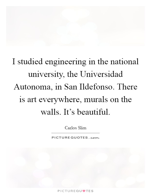 I studied engineering in the national university, the Universidad Autonoma, in San Ildefonso. There is art everywhere, murals on the walls. It's beautiful Picture Quote #1