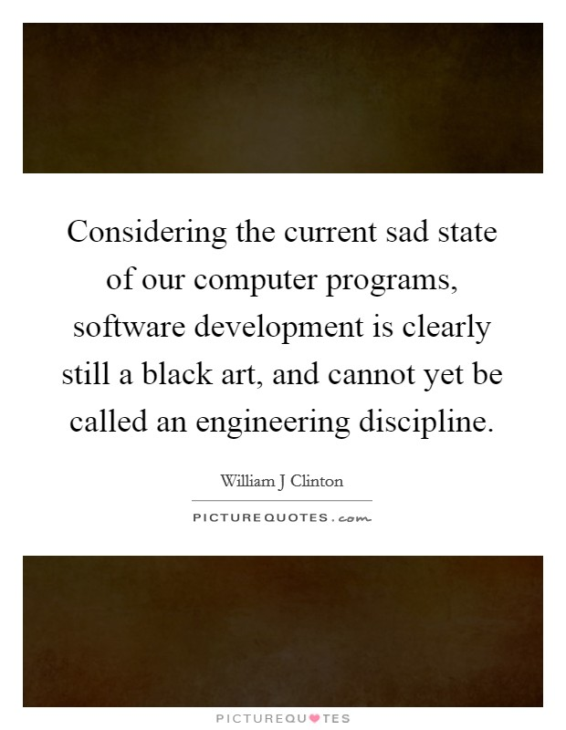 Considering the current sad state of our computer programs, software development is clearly still a black art, and cannot yet be called an engineering discipline Picture Quote #1