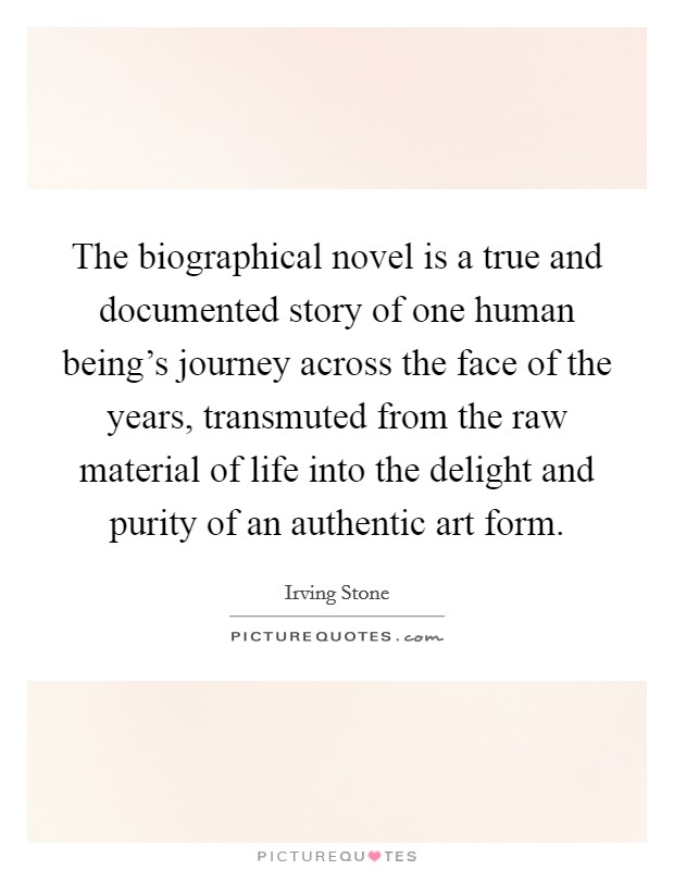 The biographical novel is a true and documented story of one human being's journey across the face of the years, transmuted from the raw material of life into the delight and purity of an authentic art form Picture Quote #1
