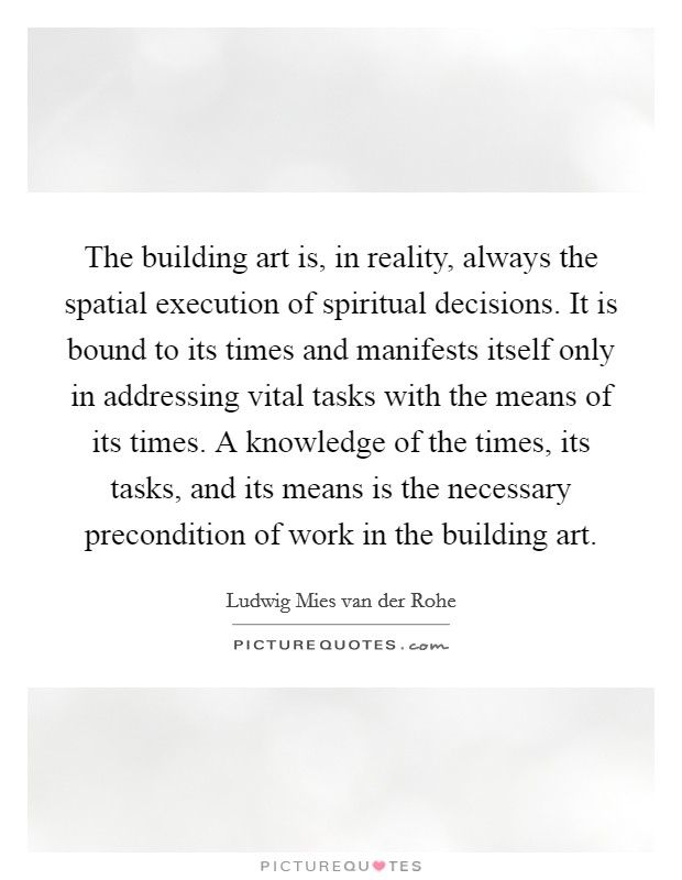 The building art is, in reality, always the spatial execution of spiritual decisions. It is bound to its times and manifests itself only in addressing vital tasks with the means of its times. A knowledge of the times, its tasks, and its means is the necessary precondition of work in the building art Picture Quote #1