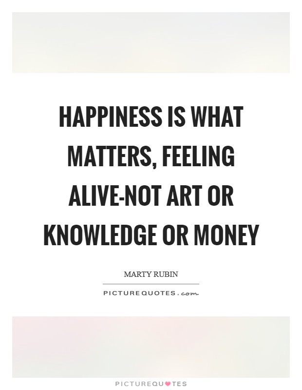 Happiness is what matters, feeling alive-not art or knowledge or money Picture Quote #1