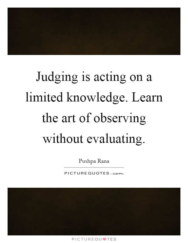 Judging is acting on a limited knowledge. Learn the art of observing without evaluating. Picture Quote #1