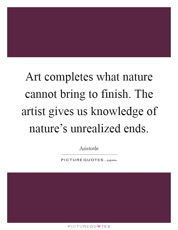 Art completes what nature cannot bring to finish. The artist gives us knowledge of nature's unrealized ends Picture Quote #1