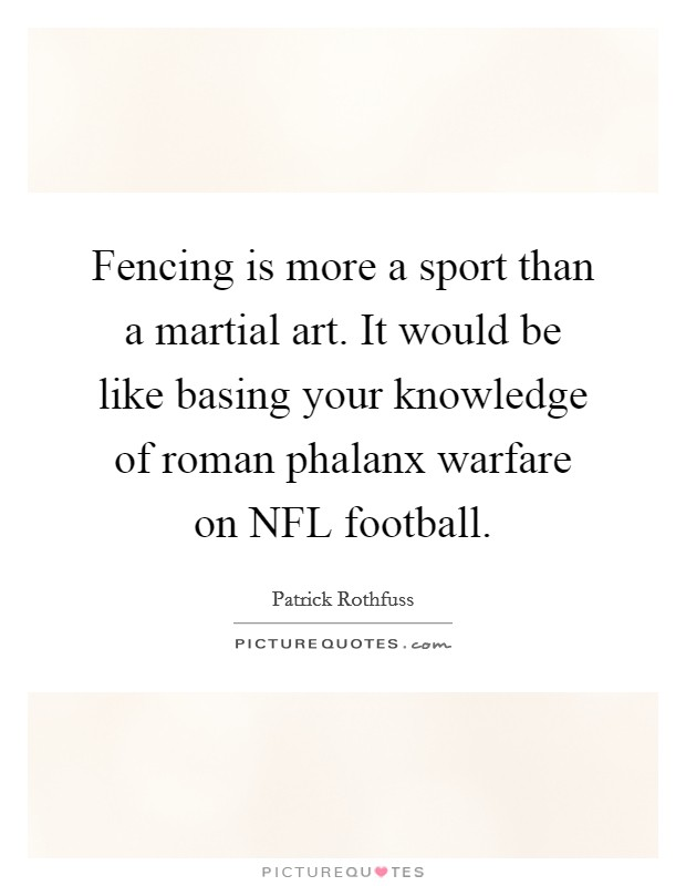 Fencing is more a sport than a martial art. It would be like basing your knowledge of roman phalanx warfare on NFL football Picture Quote #1