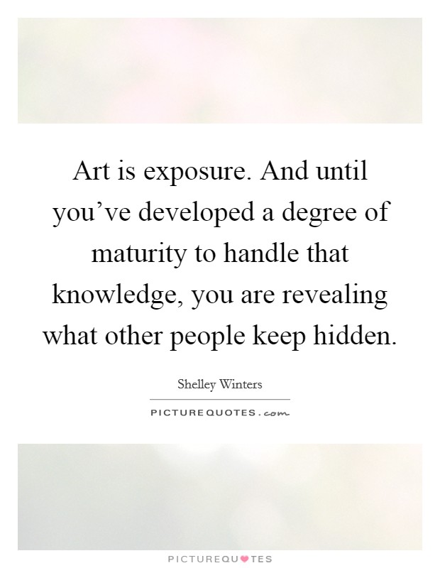 Art is exposure. And until you've developed a degree of maturity to handle that knowledge, you are revealing what other people keep hidden Picture Quote #1