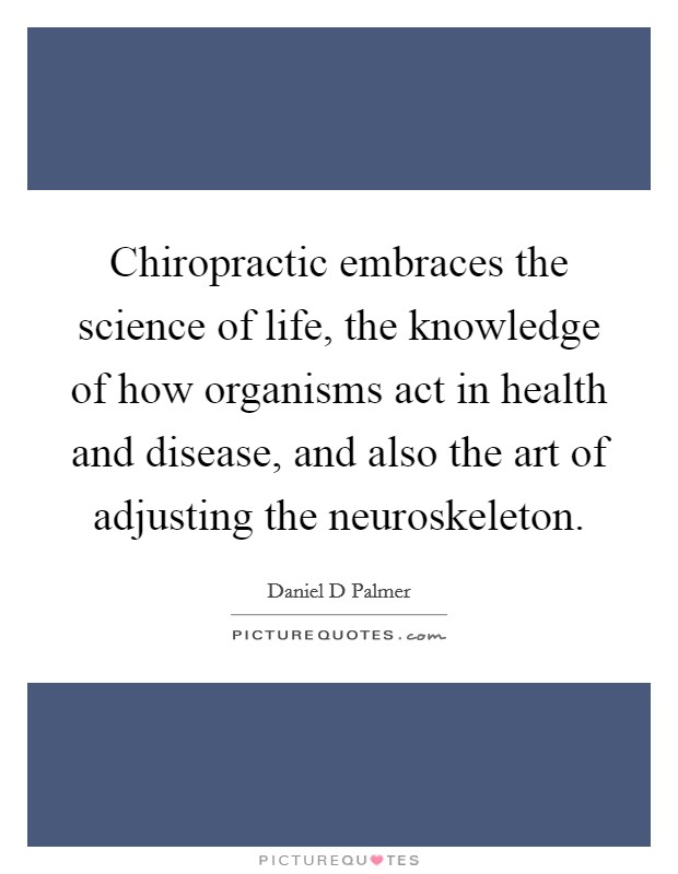 Chiropractic embraces the science of life, the knowledge of how organisms act in health and disease, and also the art of adjusting the neuroskeleton Picture Quote #1