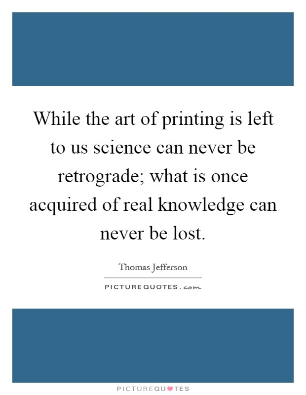 While the art of printing is left to us science can never be retrograde; what is once acquired of real knowledge can never be lost Picture Quote #1