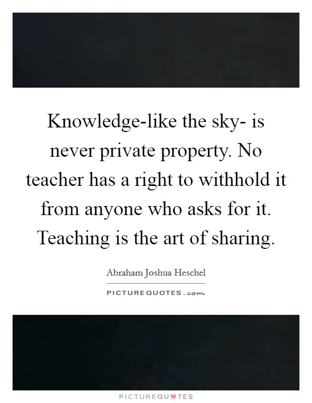 Knowledge-like the sky- is never private property. No teacher has a right to withhold it from anyone who asks for it. Teaching is the art of sharing Picture Quote #1