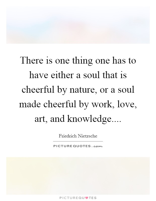 There is one thing one has to have either a soul that is cheerful by nature, or a soul made cheerful by work, love, art, and knowledge Picture Quote #1